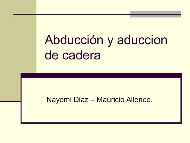 Abducción y aduccionde caderaNayomi Diaz – Mauricio Allende.