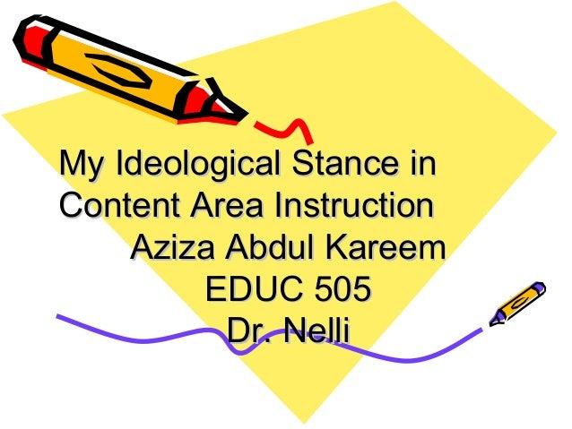 My Ideological Stance inContent Area Instruction    Aziza Abdul Kareem         EDUC 505          Dr. Nelli