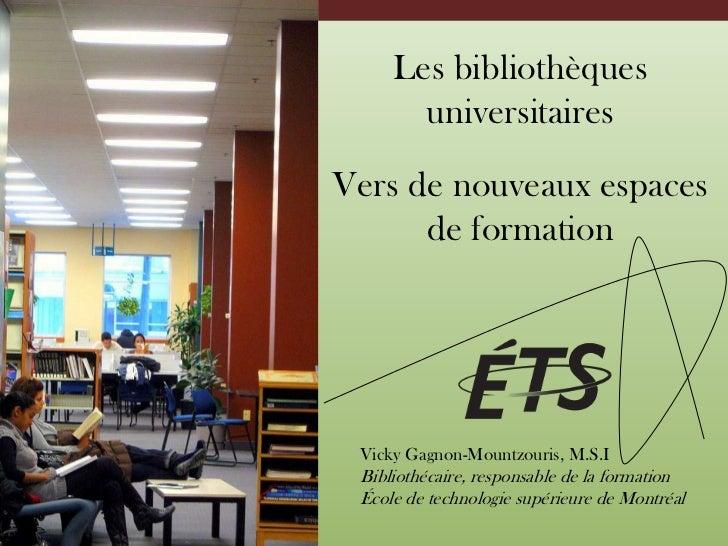 Les bibliothèques universitaires<br />Vers de nouveaux espaces de formation<br />Vicky Gagnon-Mountzouris, M.S.I<br />Bibl...
