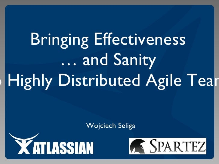 Wojciech Seliga Bringing Effectiveness  …  and Sanity  to Highly Distributed Agile Teams