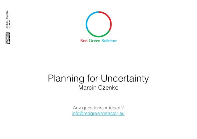 Planning for Uncertainty Marcin Czenko Any questions or ideas ? info@redgreenrefactor.eu