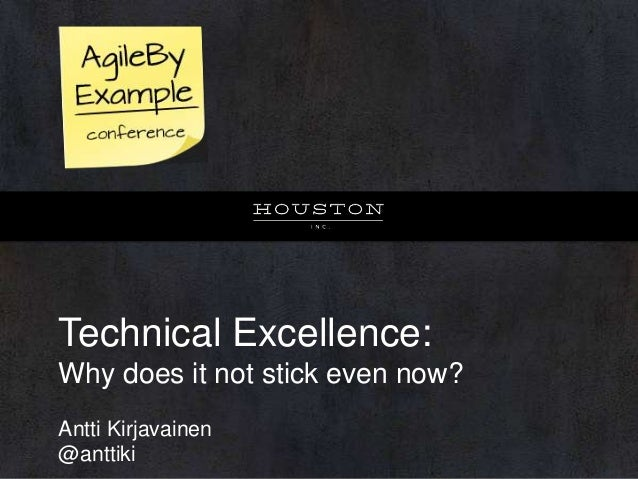 Technical Excellence: Why does it not stick even now? Antti Kirjavainen @anttiki
