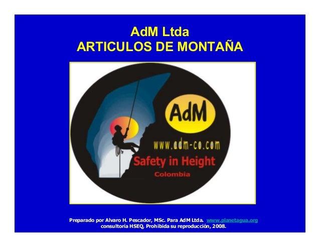 AdM Ltda ARTICULOS DE MONTAÑA Preparado por Alvaro H. Pescador, MSc. Para AdM Ltda. www.planetagua.org consultoría HSEQ, P...