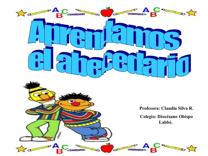 Aprendamos el abecedario Profesora: Claudia Silva R. Colegio: Diocésano Obispo Labbé.