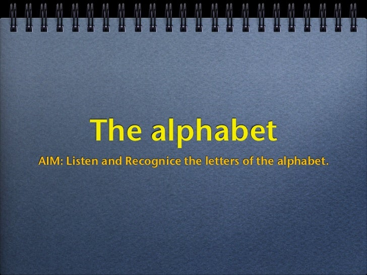 The alphabetAIM: Listen and Recognice the letters of the alphabet.