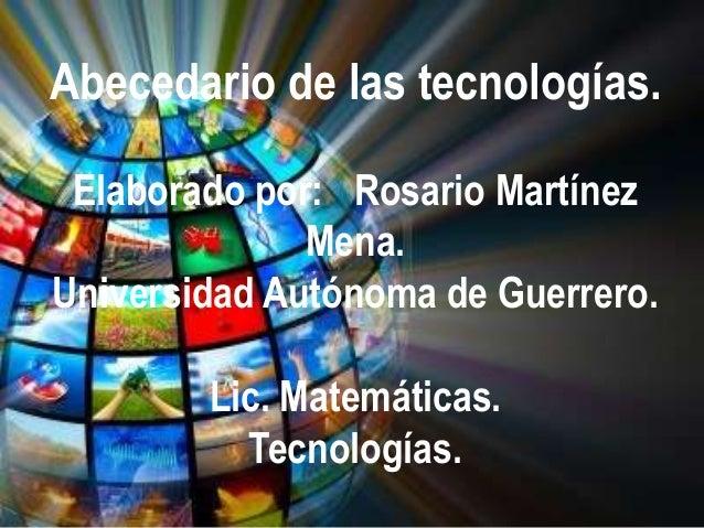 Abecedario de las tecnologías. Elaborado por: Rosario Martínez              Mena.Universidad Autónoma de Guerrero.        ...
