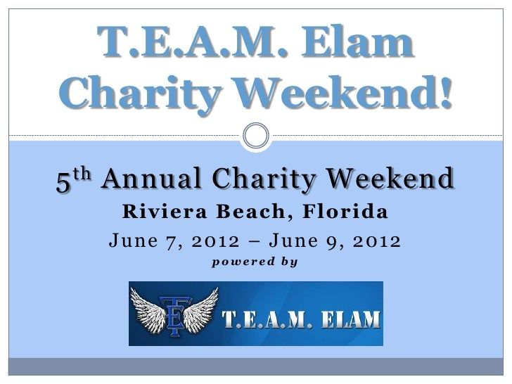 T.E.A.M. ElamCharity Weekend!5 th Annual Charity Weekend    Riviera Beach, Florida   June 7, 2012 – June 9, 2012          ...
