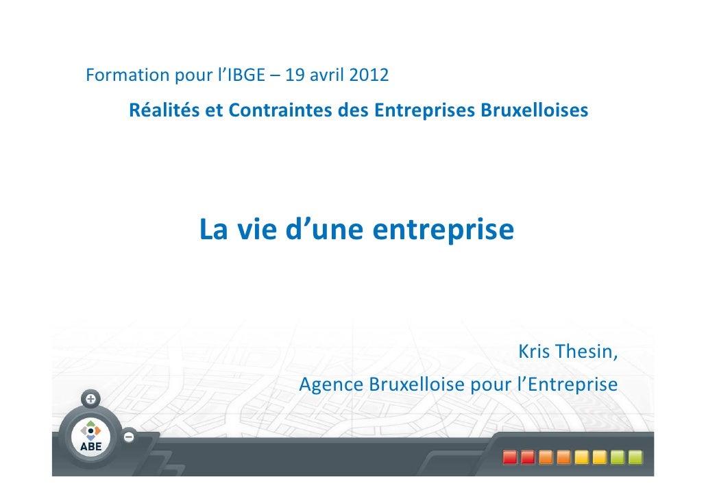 Formation pour l'IBGE – 19 avril 2012     Réalités et Contraintes des Entreprises Bruxelloises             La vie d'une en...