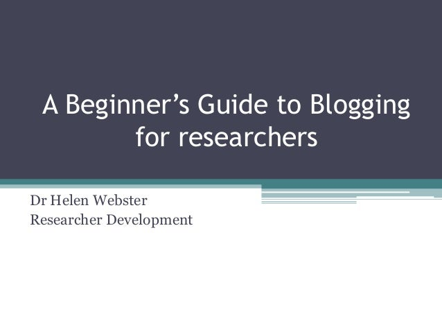 A Beginner's Guide to Bloggingfor researchersDr Helen WebsterResearcher Development