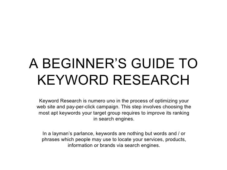 A BEGINNER'S GUIDE TO KEYWORD RESEARCH Keyword Research is numero uno in the process of optimizing your web site and pay-p...