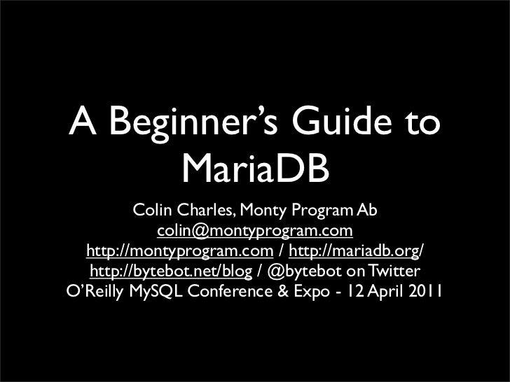 A Beginner's Guide to      MariaDB         Colin Charles, Monty Program Ab            colin@montyprogram.com  http://monty...