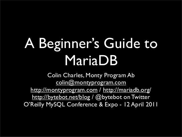 A Beginner's Guide to MariaDB Colin Charles, Monty Program Ab colin@montyprogram.com http://montyprogram.com / http://mari...