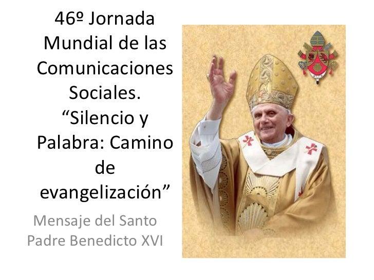 """46º Jornada  Mundial de las Comunicaciones     Sociales.    """"Silencio y Palabra: Camino         de evangelización"""" Mensaje..."""