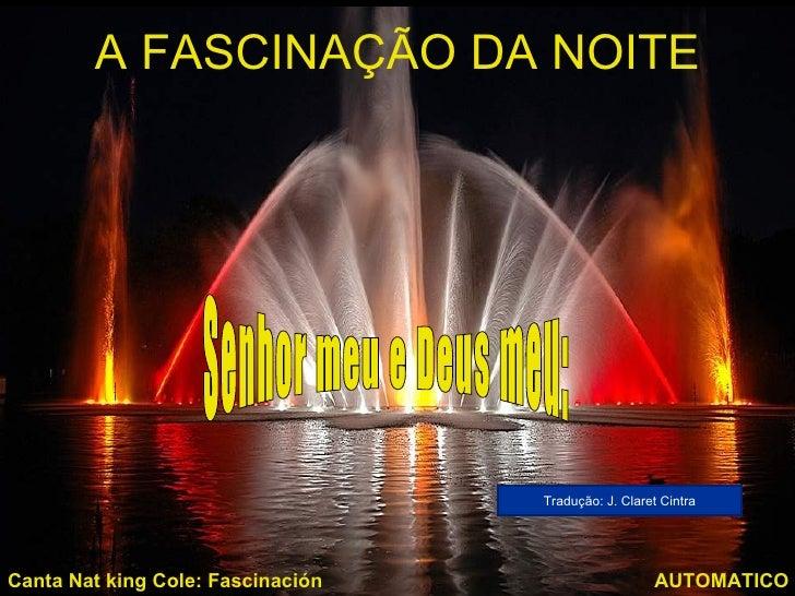 A FASCINAÇÃO DA NOITE                                   Tradução: J. Claret CintraCanta Nat king Cole: Fascinación        ...