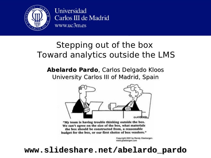 Stepping out of the box           Toward analytics outside the LMSAbelardo Pardo, Carlos Delgado Kloos University Carlos I...