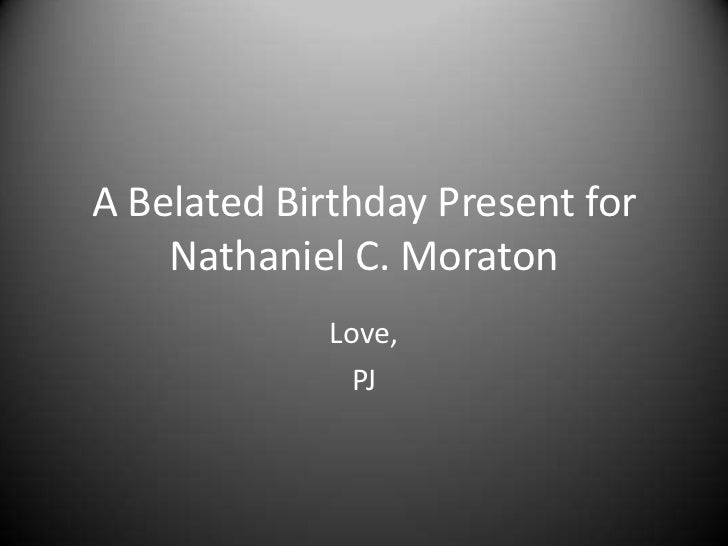 A Belated Birthday Present for    Nathaniel C. Moraton             Love,               PJ