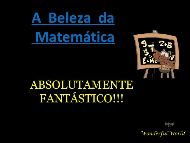 A Beleza da Matemática ABSOLUTAMENTE FANTÁSTICO!!! Wonderful World