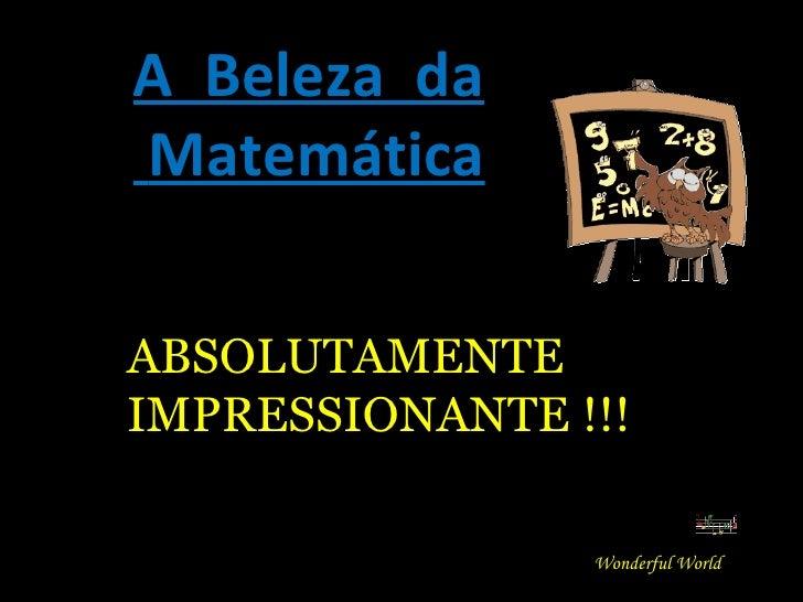 A  Beleza  da Matemática Wonderful World ABSOLUTAMENTE IMPRESSIONANTE !!!