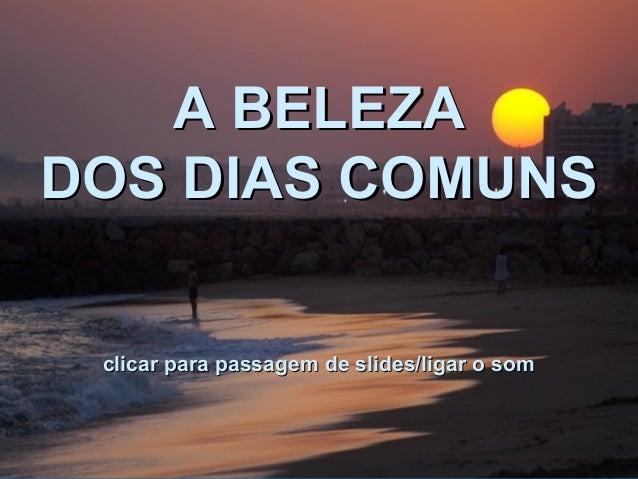 A BELEZAA BELEZA DOS DIAS COMUNSDOS DIAS COMUNS clicar para passagem de slides/ligar o somclicar para passagem de slides/l...