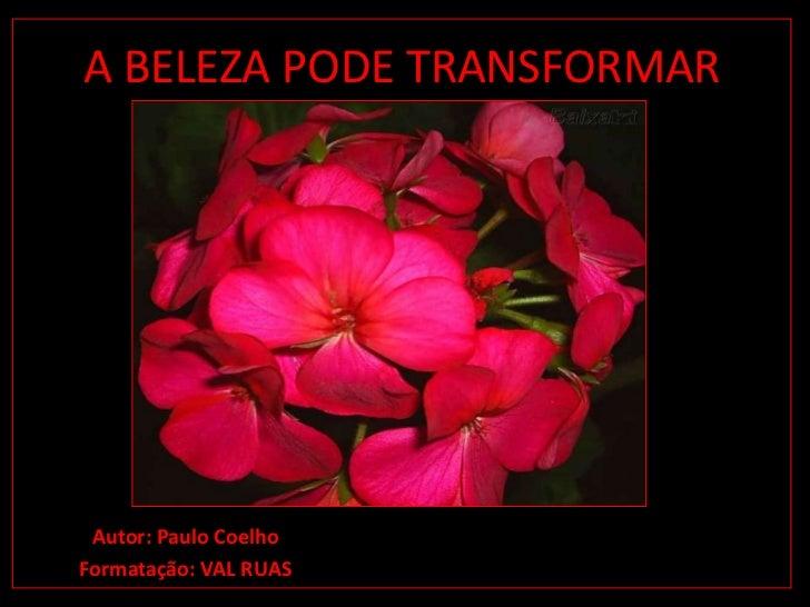 A BELEZA PODE TRANSFORMAR Autor: Paulo CoelhoFormatação: VAL RUAS