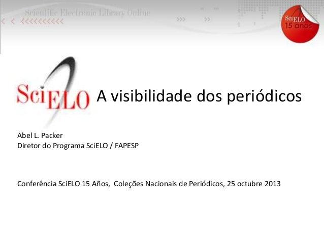 A visibilidade dos periódicos Abel L. Packer Diretor do Programa SciELO / FAPESP  Conferência SciELO 15 Años, Coleções Nac...