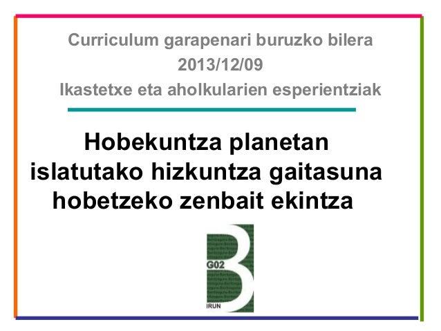 Curriculum garapenari buruzko bilera 2013/12/09 Ikastetxe eta aholkularien esperientziak  Hobekuntza planetan islatutako h...