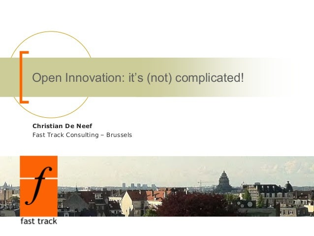 Open Innovation: it's (not) complicated! Christian De Neef Fast Track Consulting – Brussels