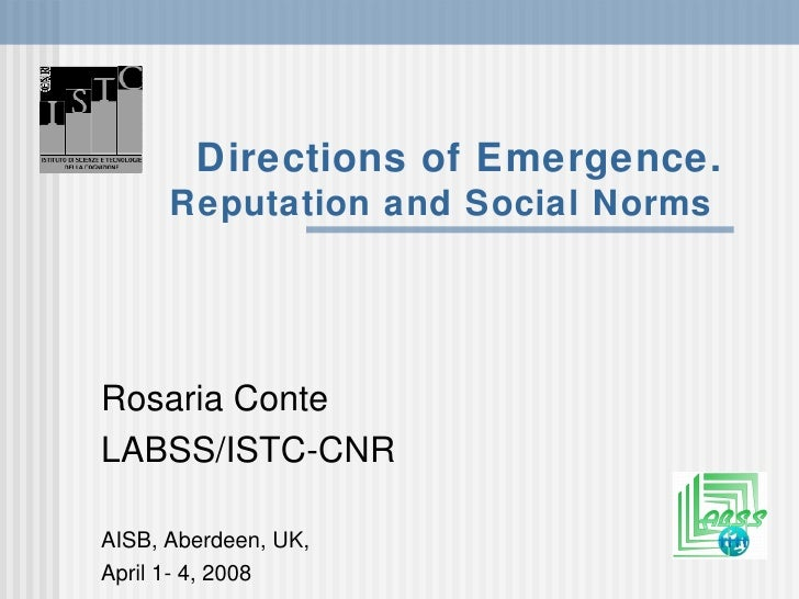 Directions of Emergence. Reputation and Social Norms   Rosaria Conte LABSS/ISTC-CNR AISB, Aberdeen, UK,  April 1- 4, 2008