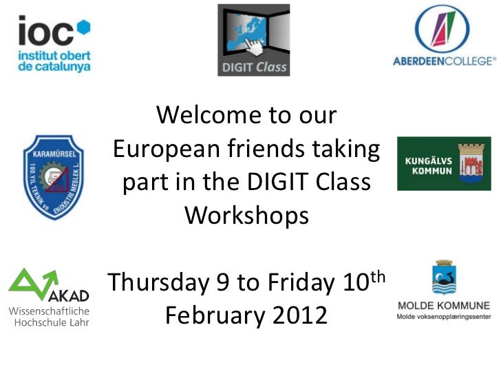 Welcome to ourEuropean friends taking part in the DIGIT Class       WorkshopsThursday 9 to Friday 10th     February 2012