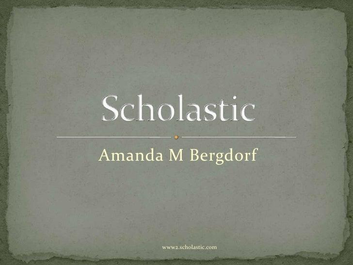 Amanda M Bergdorf<br />Scholastic<br />www2.scholastic.com<br />
