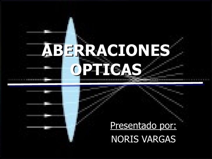 ABERRACIONES OPTICAS Presentado por: NORIS VARGAS