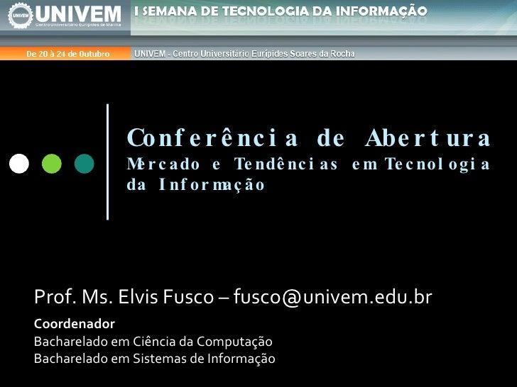 Conferência de Abertura Mercado e Tendências em Tecnologia da Informação Prof. Ms. Elvis Fusco – fusco@univem.edu.br Coord...