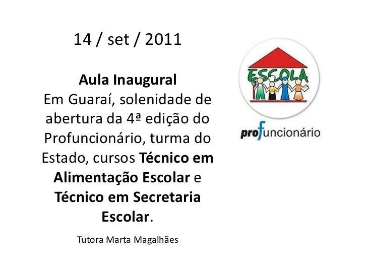 14 / set / 2011      Aula InauguralEm Guaraí, solenidade de abertura da 4ª edição doProfuncionário, turma doEstado, cursos...