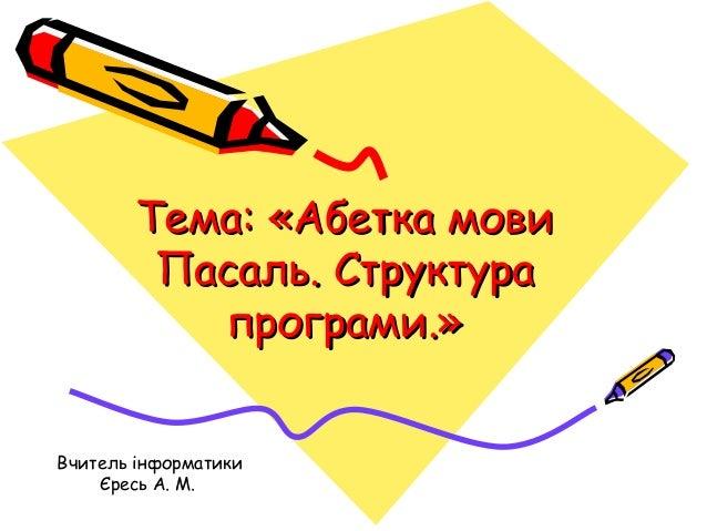 Тема: «Абетка мови Пасаль. Структура програми.» Вчитель інформатики Єресь А. М.