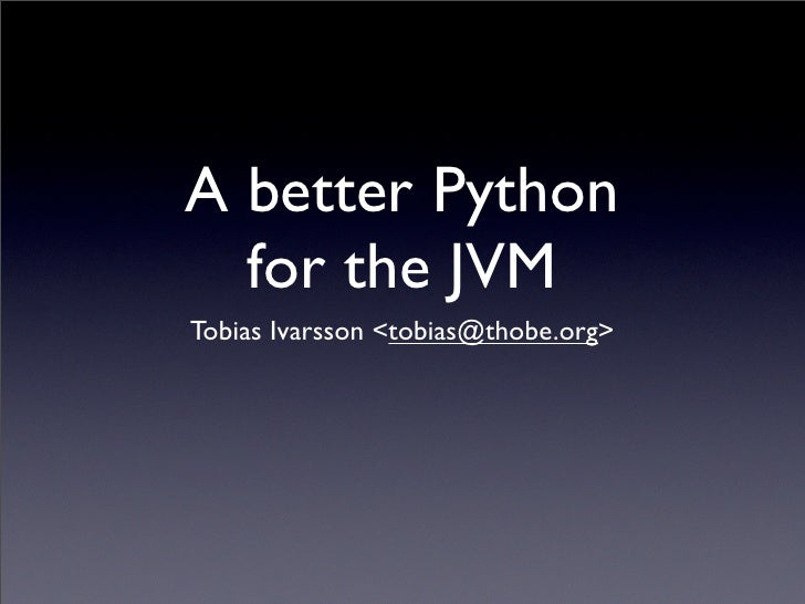 A better Python   for the JVM Tobias Ivarsson <tobias@thobe.org>