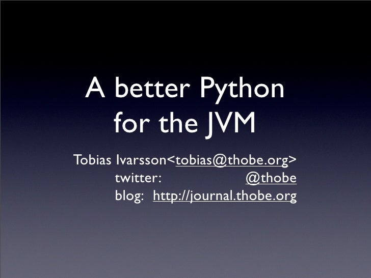 A better Python     for the JVM Tobias Ivarsson<tobias@thobe.org>                               twitter:               @th...
