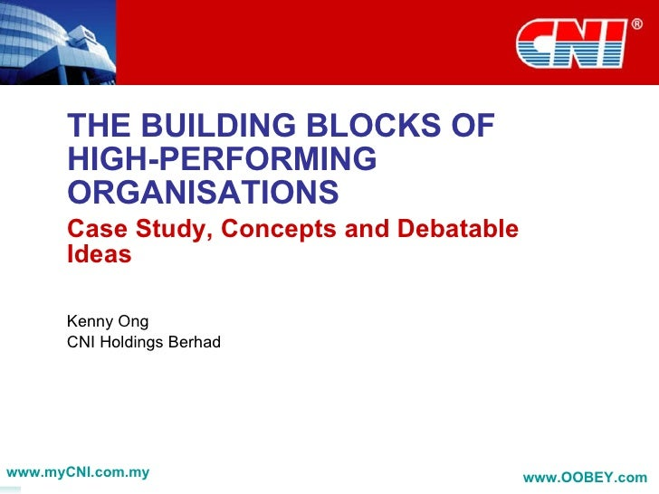 THE BUILDING BLOCKS OF HIGH-PERFORMING ORGANISATIONS Case Study, Concepts and Debatable Ideas Kenny Ong CNI Holdings Berha...