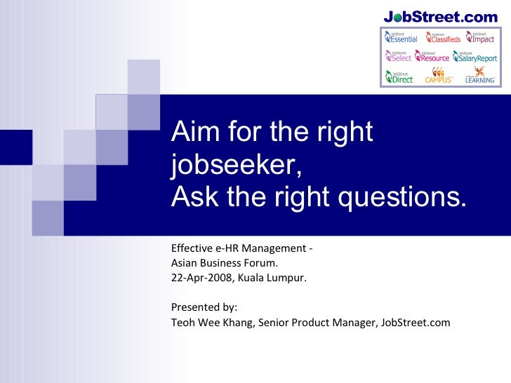 Aim for the right jobseeker, Ask the right questions. Effective e-HR Management - Asian Business Forum. 22-Apr-2008, Kuala...