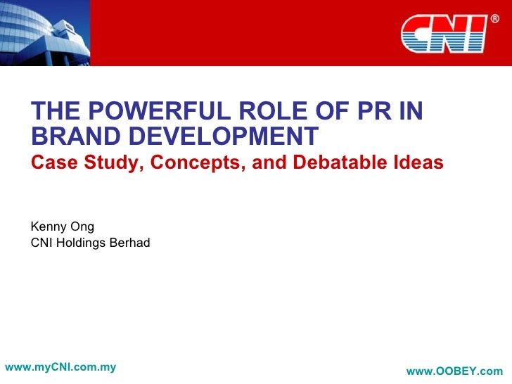 THE POWERFUL ROLE OF PR IN BRAND DEVELOPMENT Case Study, Concepts, and Debatable Ideas Kenny Ong CNI Holdings Berhad www.m...