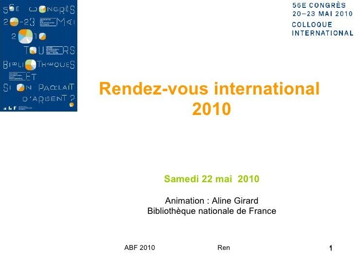 Rendez-vous international  2010 Samedi 22 mai  2010 Animation : Aline Girard Bibliothèque nationale de France