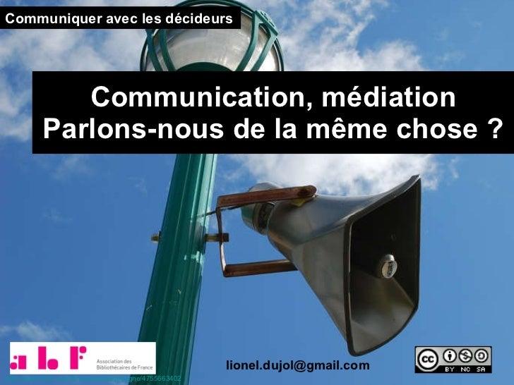 Communication, médiation Parlons-nous de la même chose ? Communiquer avec les décideurs [email_address] http://www.flickr....