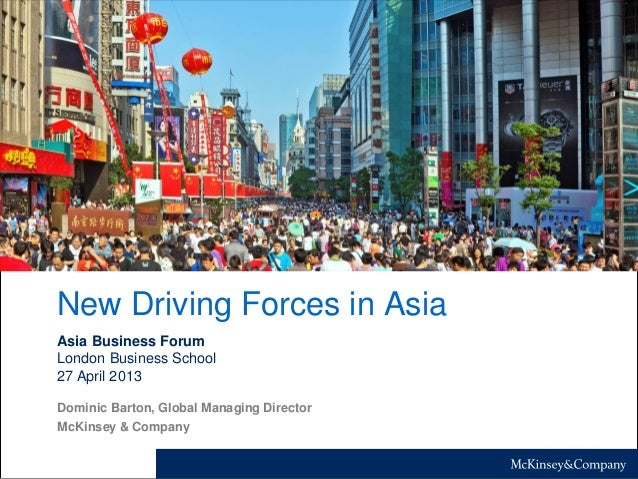 New Driving Forces in Asia Asia Business Forum London Business School 27 April 2013 Dominic Barton, Global Managing Direct...