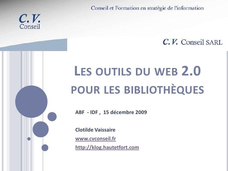 Les outils du web 2.0 pour les bibliothèques<br />ABF  - IDF ,  15 décembre 2009<br />Clotilde Vaissaire<br />www.cvconsei...