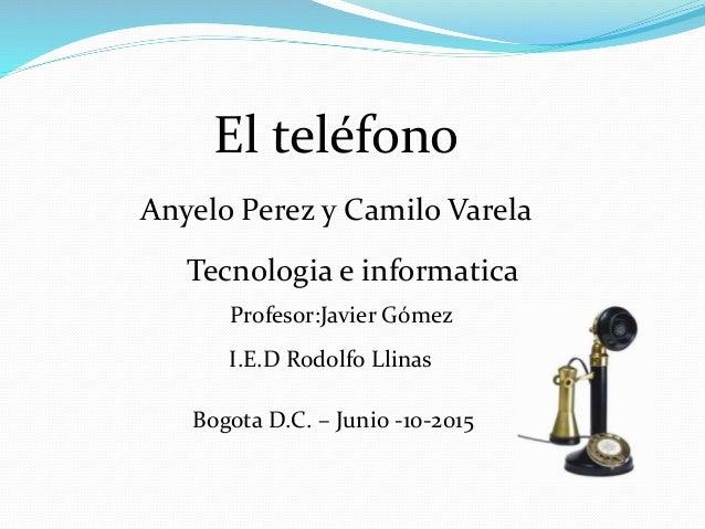 El teléfono Anyelo Perez y Camilo Varela Tecnologia e informatica Profesor:Javier Gómez I.E.D Rodolfo Llinas Bogota D.C. –...