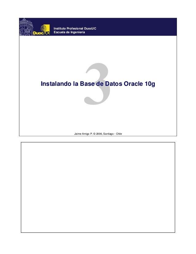 Instituto Profesional DuocUC    Escuela de IngenieríaInstalando la Base de Datos Oracle 10g                 Jaime Amigo P....