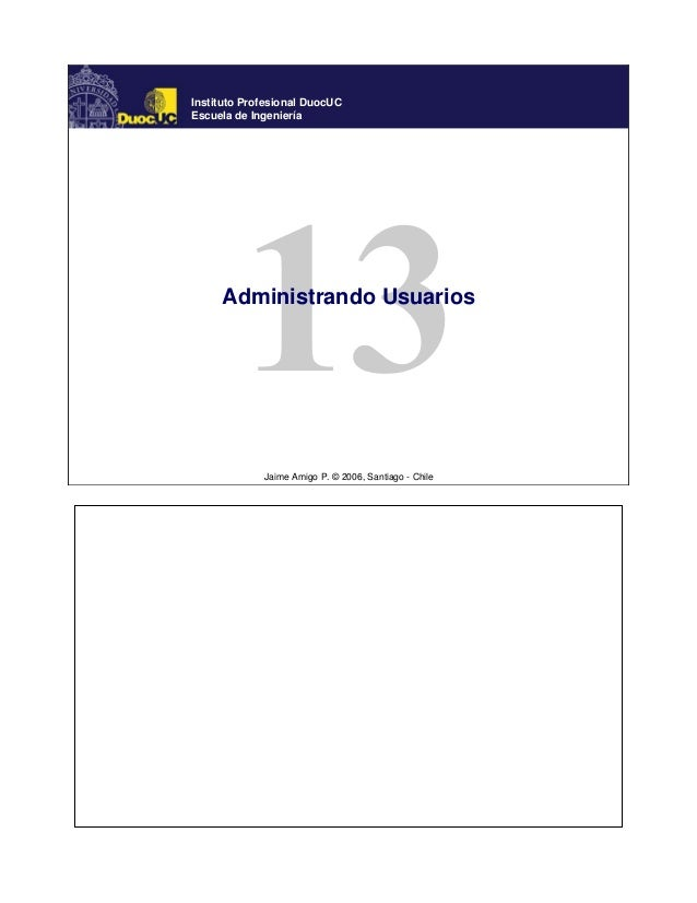 Jaime Amigo P. © 2006, Santiago - Chile Instituto Profesional DuocUC Escuela de Ingeniería Administrando Usuarios