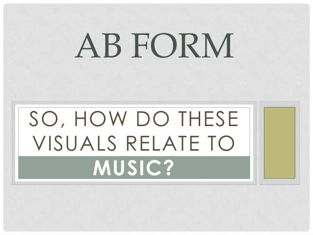 SO, HOW DO THESE VISUALS RELATE TO MUSIC? AB FORM
