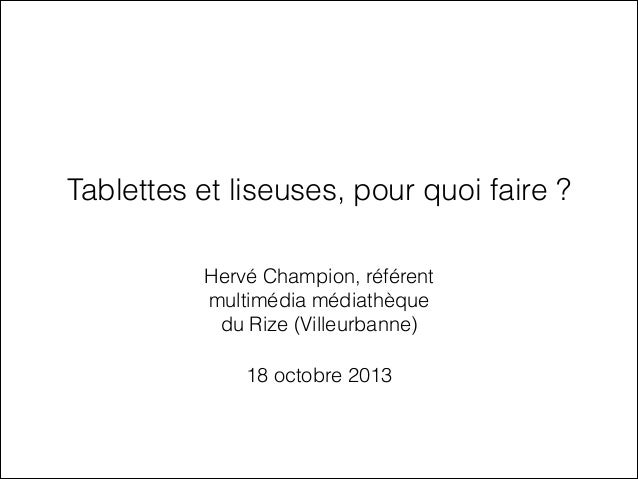 Tablettes et liseuses, pour quoi faire ? Hervé Champion, référent multimédia médiathèque du Rize (Villeurbanne) 18 octobre...
