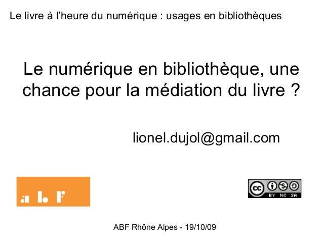 ABF Rhône Alpes - 19/10/09 Le numérique en bibliothèque, une chance pour la médiation du livre ? lionel.dujol@gmail.com Le...