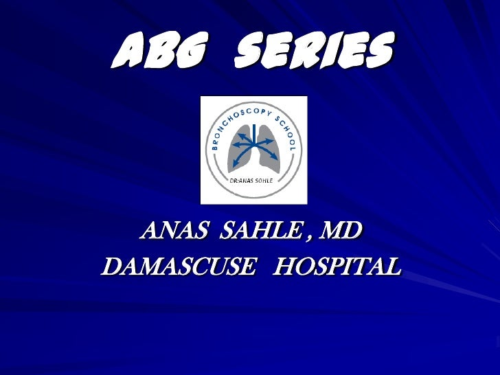 ABG  series<br />ANAS  SAHLE , MD<br />DAMASCUSE   HOSPITAL<br />